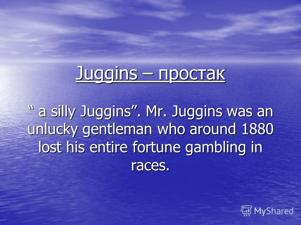 Juggins – простак a silly Juggins. Mr. Juggins was an unlucky gentleman who around 1880 lost his entire fortune gambling in races.