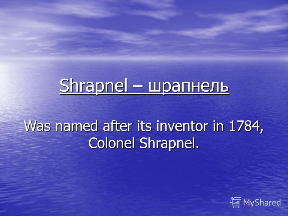 Shrapnel – шрапнель Was named after its inventor in 1784, Colonel Shrapnel.