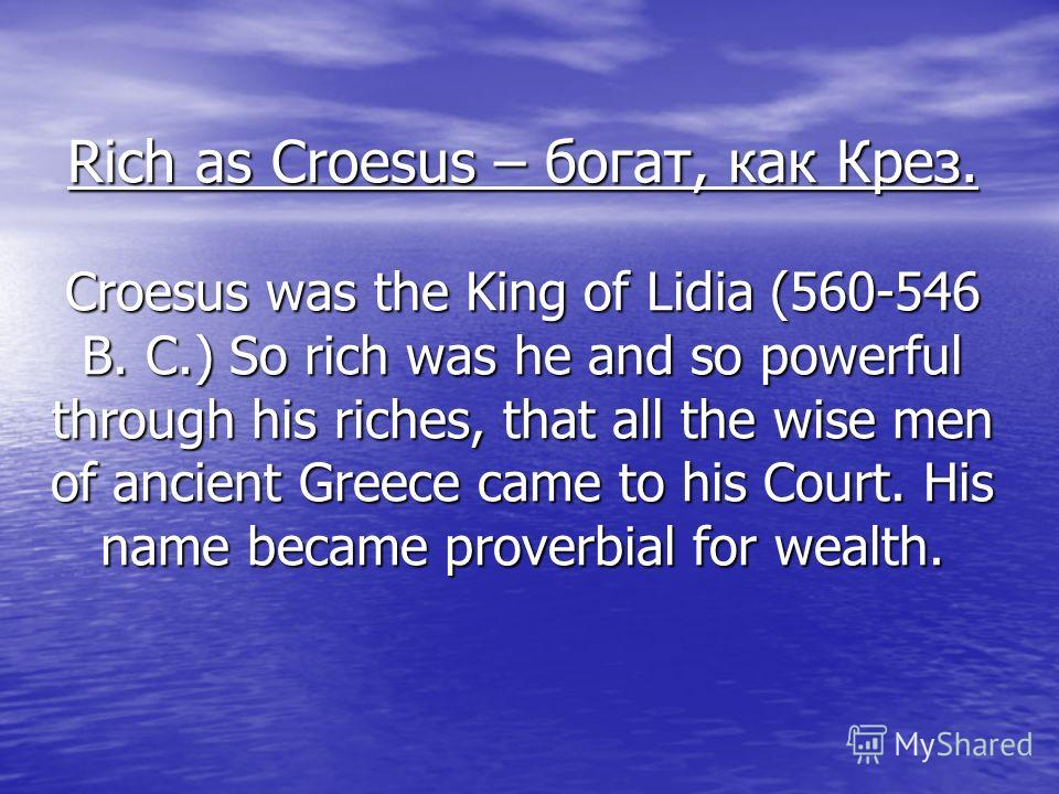 Rich as Croesus – богат, как Крез. Croesus was the King of Lidia (560-546 B. C.) So rich was he and so powerful through his riches, that all the wise men of ancient Greece came to his Court. His name became proverbial for wealth.