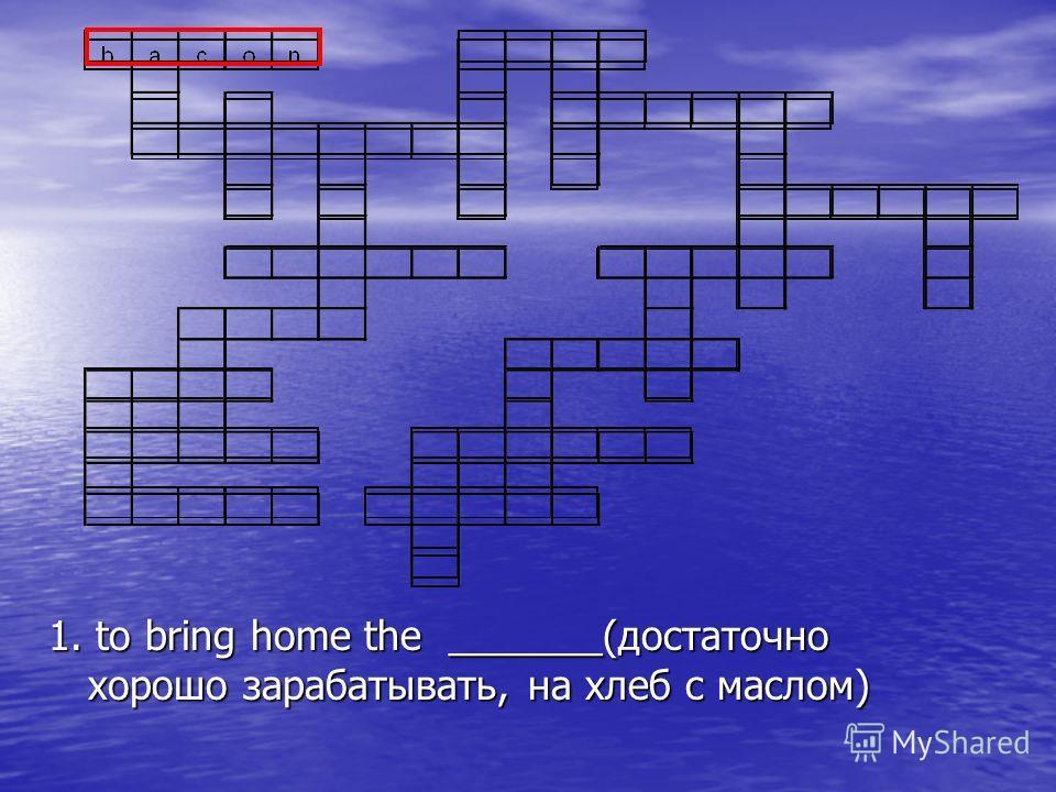 1. to bring home the _______(достаточно хорошо зарабатывать, на хлеб с маслом)