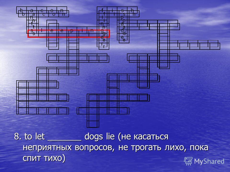 8. to let _______ dogs lie (не касаться неприятных вопросов, не трогать лихо, пока спит тихо)