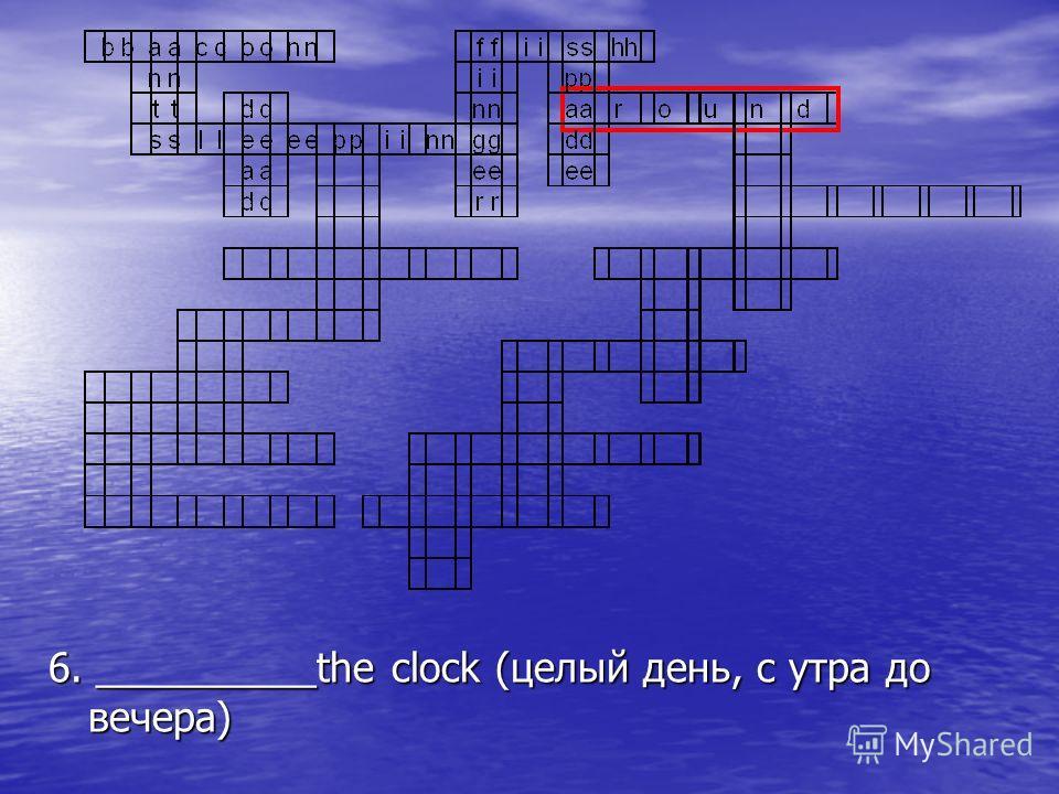 6. __________the clock (целый день, с утра до вечера)