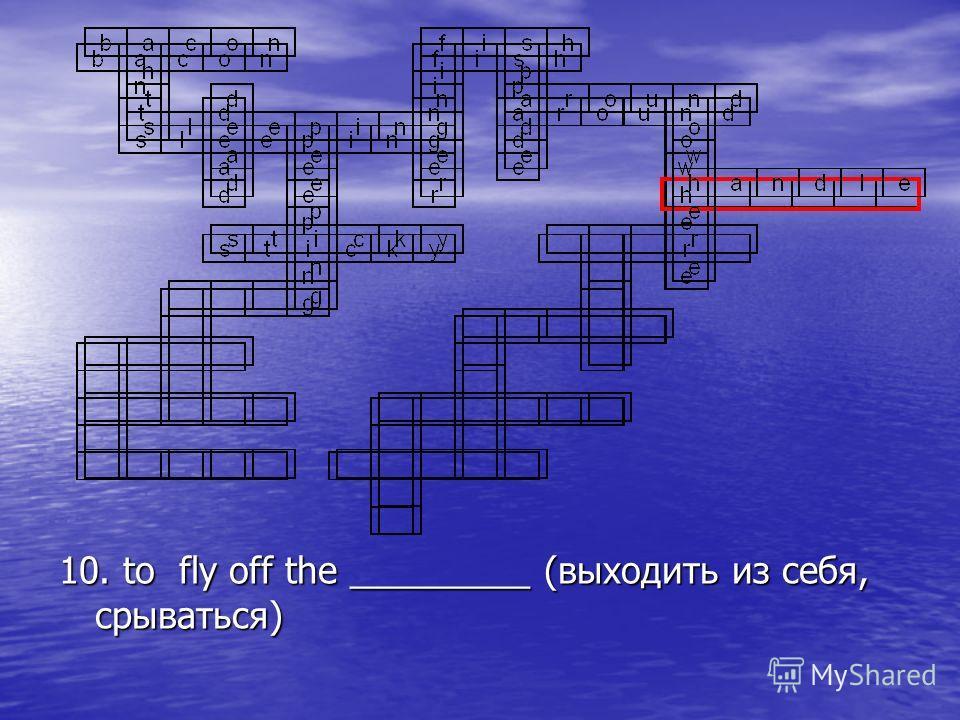 10. to fly off the _________ (выходить из себя, срываться)