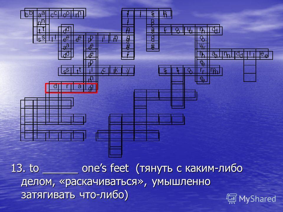 13. to ______ ones feet (тянуть с каким-либо делом, «раскачиваться», умышленно затягивать что-либо)