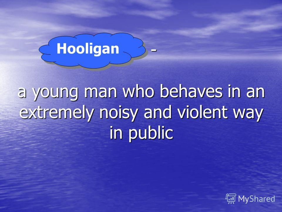 … - a young man who behaves in an extremely noisy and violent way in public Hooligan