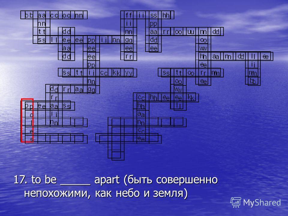 17. to be _____ apart (быть совершенно непохожими, как небо и земля)