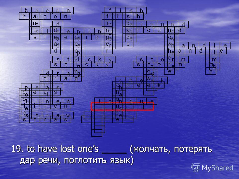 19. to have lost ones _____ (молчать, потерять дар речи, поглотить язык)