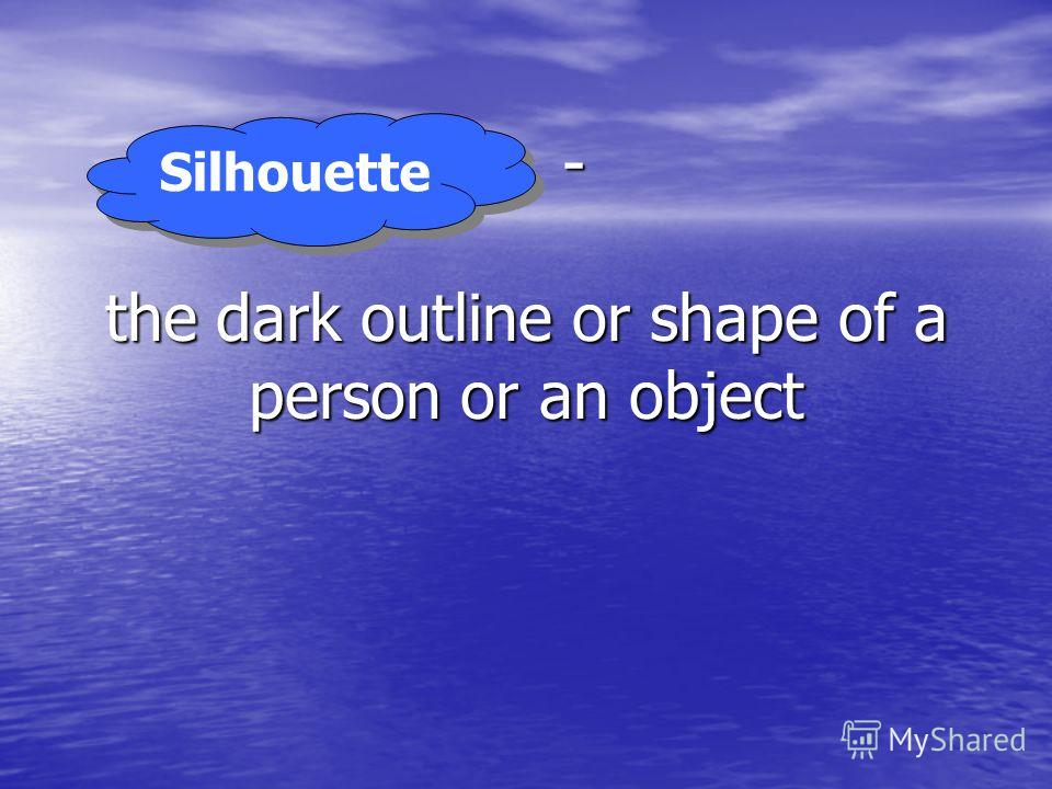 … - the dark outline or shape of a person or an object Silhouette