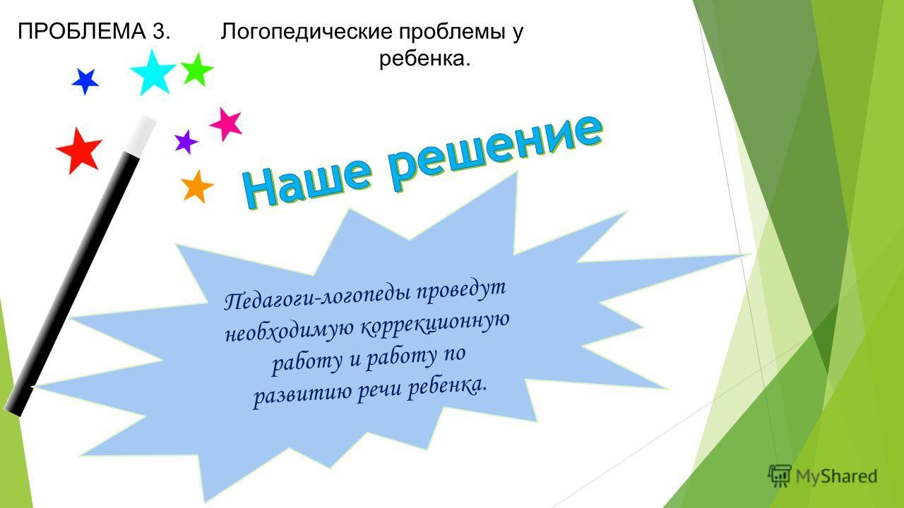ПРОБЛЕМА 3. Логопедические проблемы у ребенка. Педагоги-логопеды проведут необходимую коррекционную работу и работу по развитию речи ребенка.
