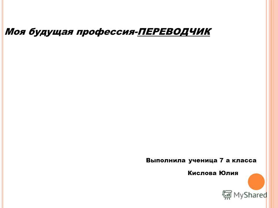 Моя будущая профессия-ПЕРЕВОДЧИК Выполнила ученица 7 а класса Кислова Юлия
