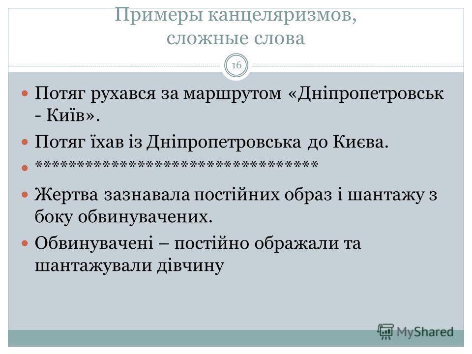 Примеры канцеляризмов, сложные слова 16 Потяг рухався за маршрутом «Дніпропетровськ - Київ». Потяг їхав із Дніпропетровська до Києва. ********************************* Жертва зазнавала постійних образ і шантажу з боку обвинувачених. Обвинувачені – по