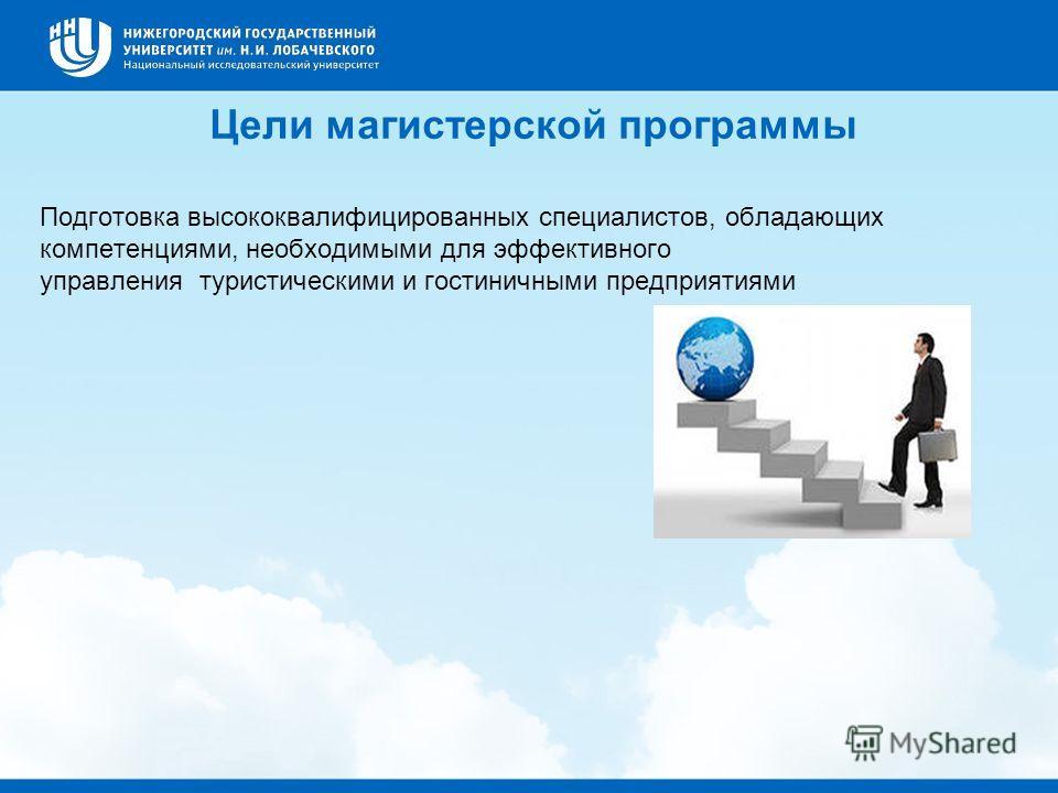 Цели магистерской программы Подготовка высококвалифицированных специалистов, обладающих компетенциями, необходимыми для эффективного управления туристическими и гостиничными предприятиями