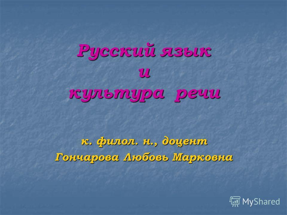 Русский язык и культура речи к. филол. н., доцент Гончарова Любовь Марковна