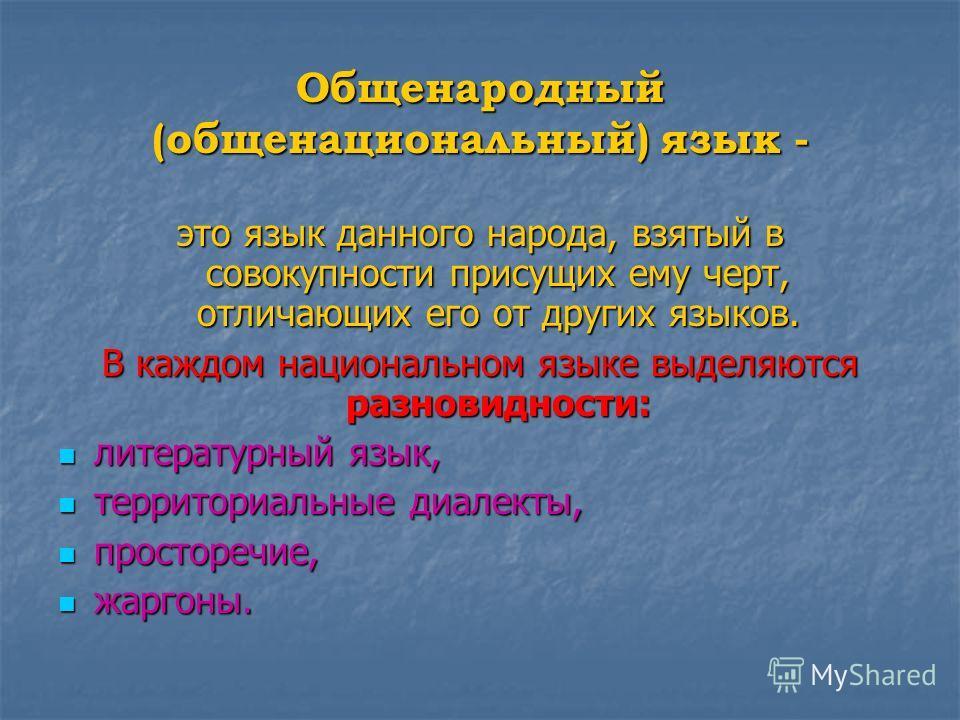 Общенародный (общенациональный) язык - это язык данного народа, взятый в совокупности присущих ему черт, отличающих его от других языков. В каждом национальном языке выделяются разновидности: литературный язык, литературный язык, территориальные диал
