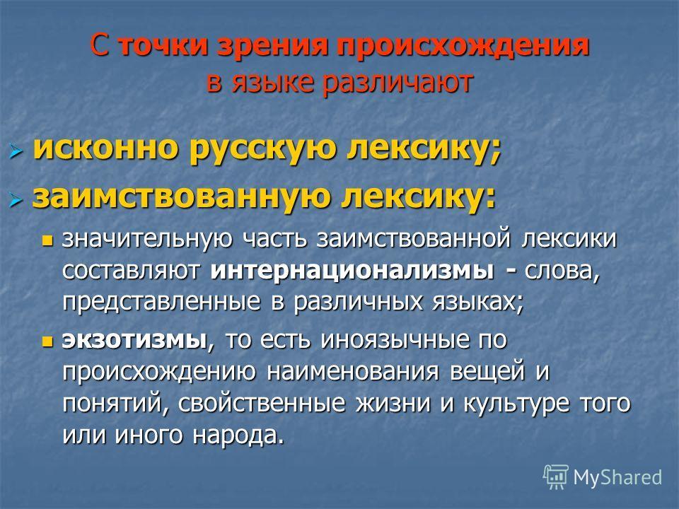 С точки зрения происхождения в языке различают исконно русскую лексику; исконно русскую лексику; заимствованную лексику: заимствованную лексику: значительную часть заимствованной лексики составляют интернационализмы - слова, представленные в различны