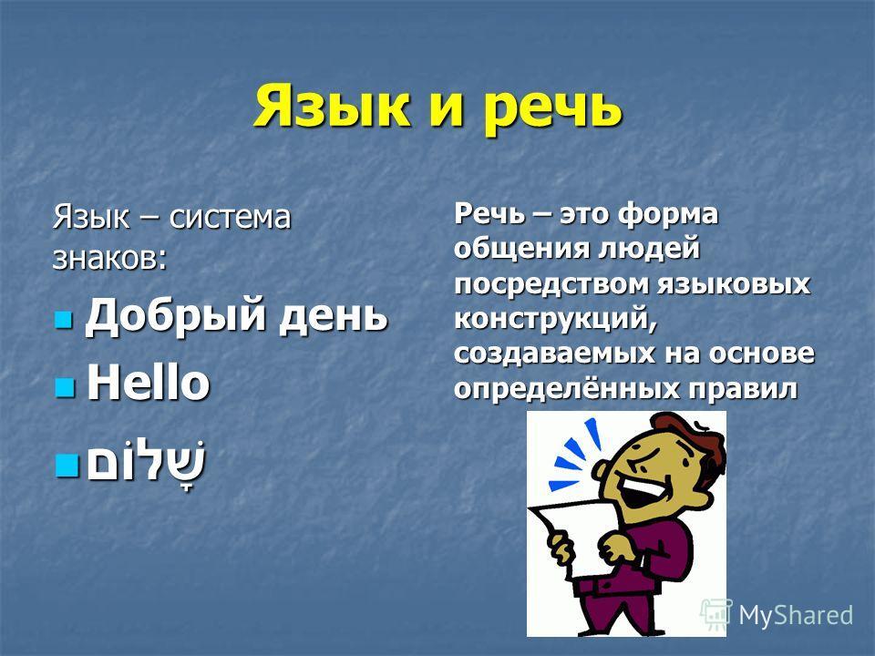 Язык и речь Язык – система знаков: Добрый день Добрый день Hello Hello שָׁלוֹם שָׁלוֹם Речь – это форма общения людей посредством языковых конструкций, создаваемых на основе определённых правил