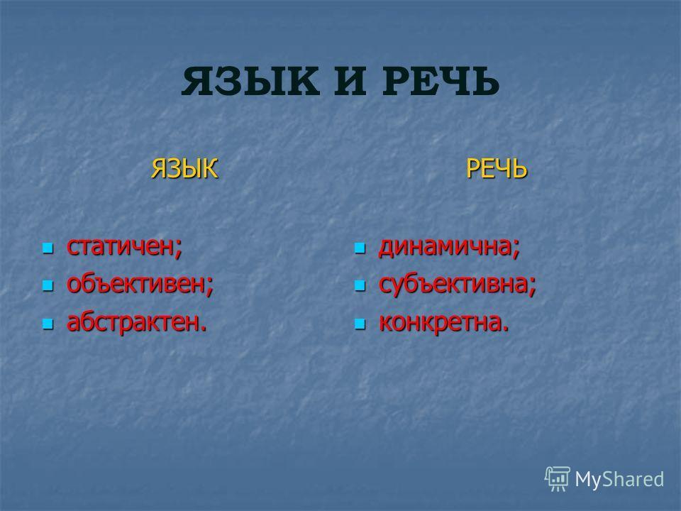 ЯЗЫК И РЕЧЬ ЯЗЫК статичен; статичен; объективен; объективен; абстрактен. абстрактен.РЕЧЬ динамична; динамична; субъективна; субъективна; конкретна. конкретна.