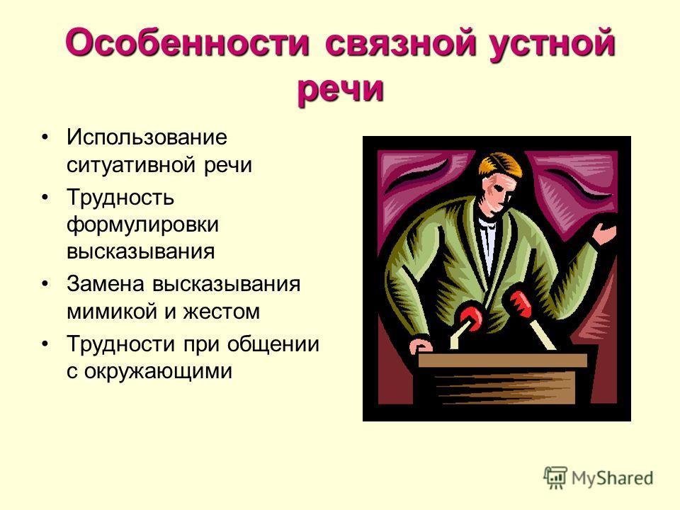 Особенности связной устной речи Использование ситуативной речи Трудность формулировки высказывания Замена высказывания мимикой и жестом Трудности при общении с окружающими