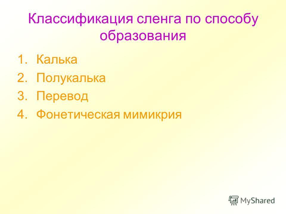 Классификация сленга по способу образования 1. Калька 2. Полукалька 3. Перевод 4. Фонетическая мимикрия