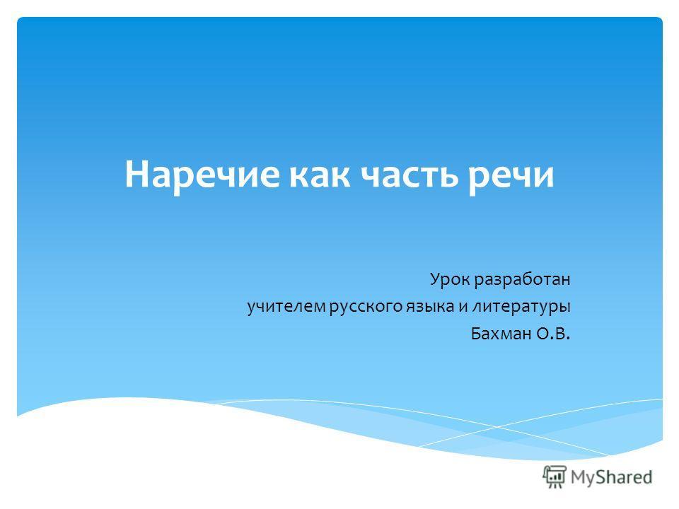Наречие как часть речи Урок разработан учителем русского языка и литературы Бахман О.В.