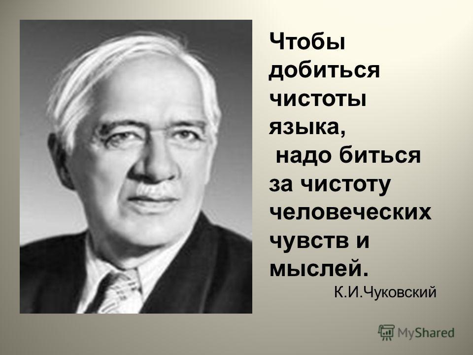 Чтобы добиться чистоты языка, надо биться за чистоту человеческих чувств и мыслей. К.И.Чуковский