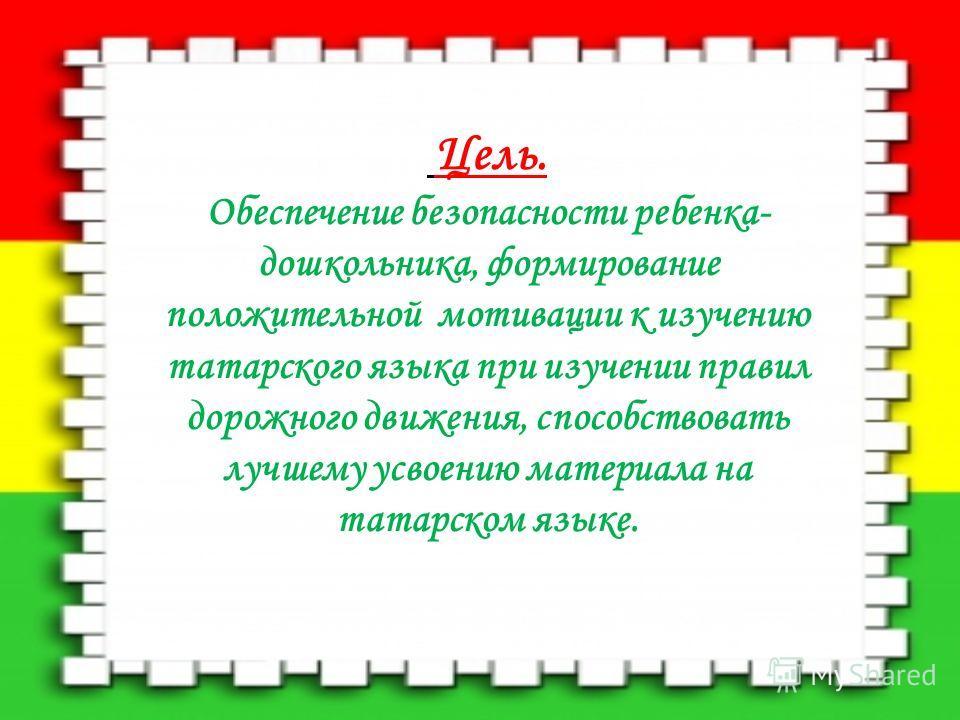 Цель. Обеспечение безопасности ребенка- дошкольника, формирование положительной мотивации к изучению татарского языка при изучении правил дорожного движения, способствовать лучшему усвоению материала на татарском языке.
