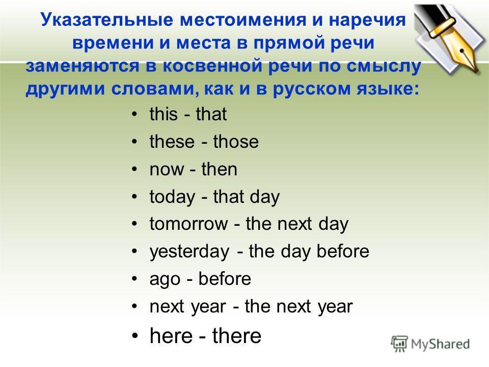 Указательные местоимения и наречия времени и места в прямой речи заменяются в косвенной речи по смыслу другими словами, как и в русском языке: this - that these - those now - then today - that day tomorrow - the next day yesterday - the day before ag