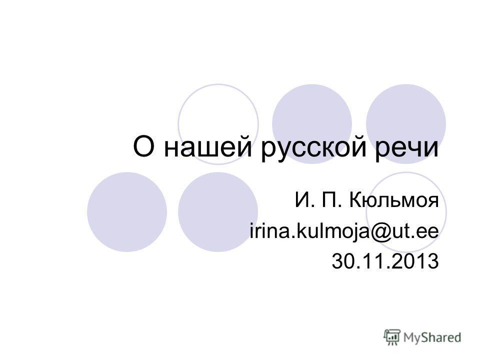 О нашей русской речи И. П. Кюльмоя irina.kulmoja@ut.ee 30.11.2013