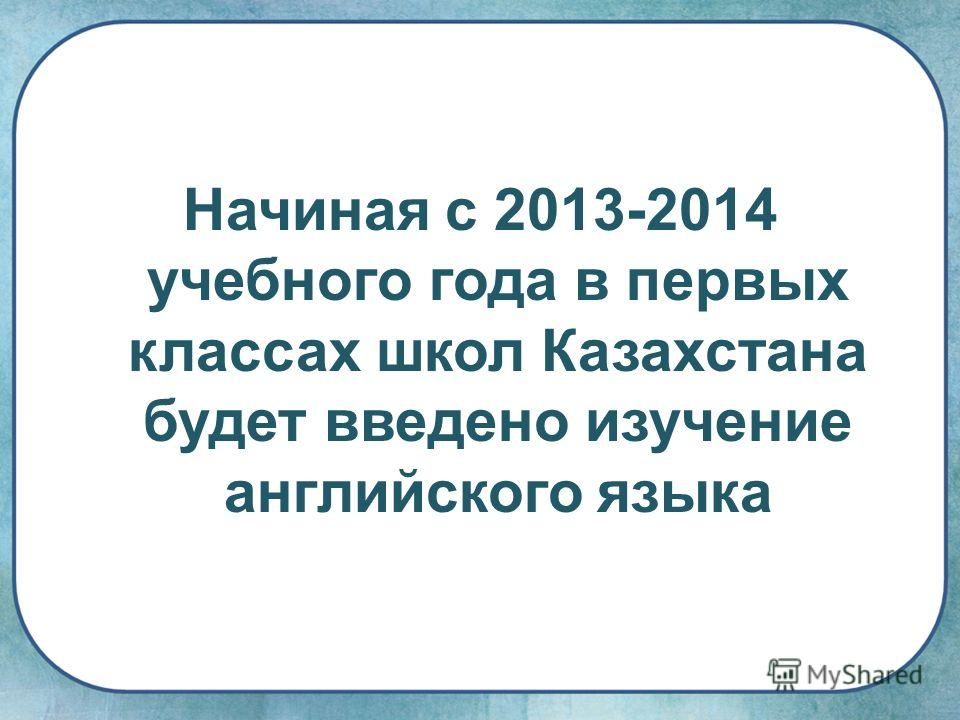 Начиная с 2013-2014 учебного года в первых классах школ Казахстана будет введено изучение английского языка