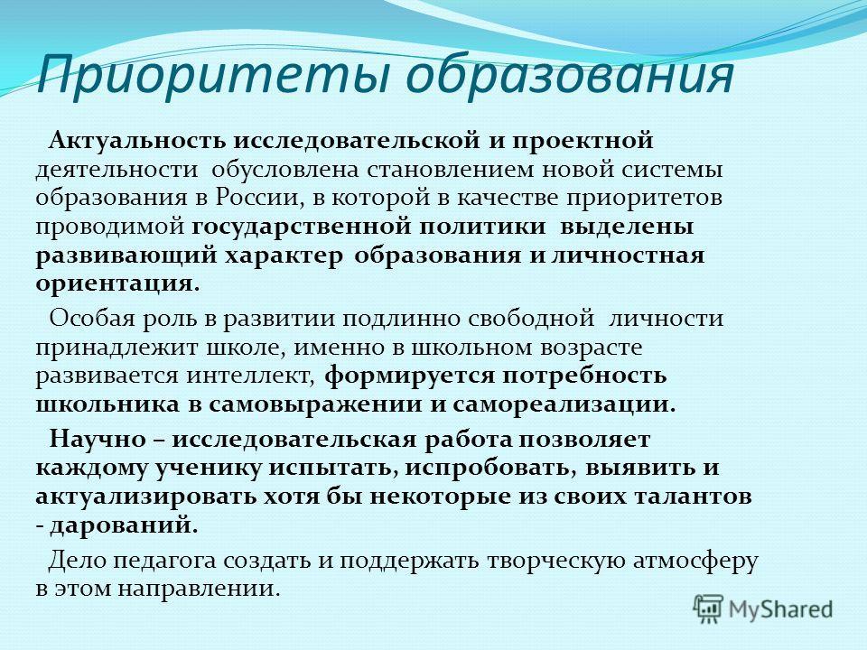 Приоритеты образования Актуальность исследовательской и проектной деятельности обусловлена становлением новой системы образования в России, в которой в качестве приоритетов проводимой государственной политики выделены развивающий характер образования