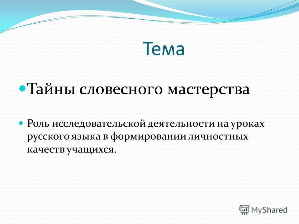 Тема Тайны словесного мастерства Роль исследовательской деятельности на уроках русского языка в формировании личностных качеств учащихся.