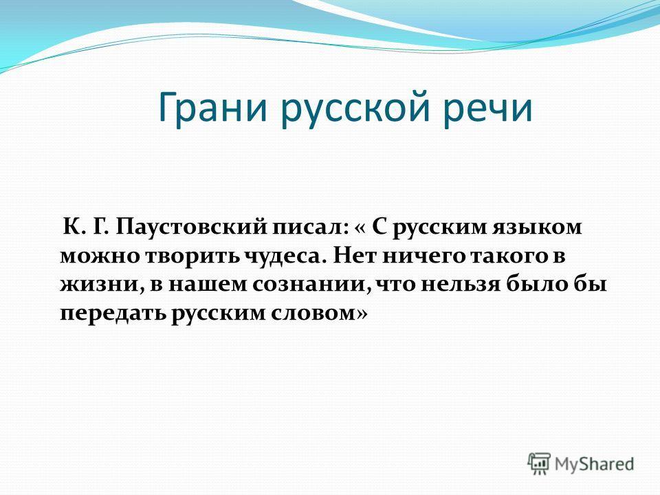 Грани русской речи К. Г. Паустовский писал: « С русским языком можно творить чудеса. Нет ничего такого в жизни, в нашем сознании, что нельзя было бы передать русским словом»