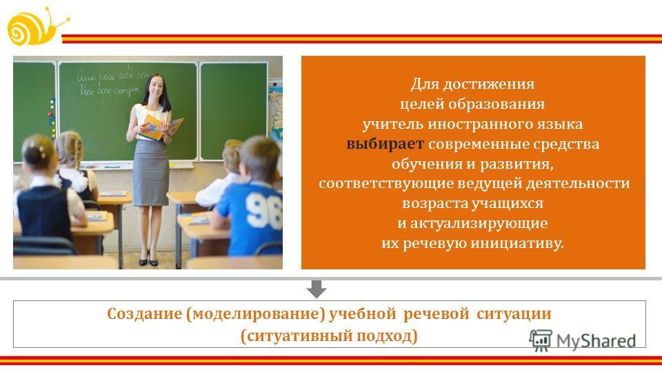 Для достижения целей образования учитель иностранного языка выбирает современные средства обучения и развития, соответствующие ведущей деятельности возраста учащихся и актуализирующие их речевую инициативу. Создание ( моделирование ) учебной речевой