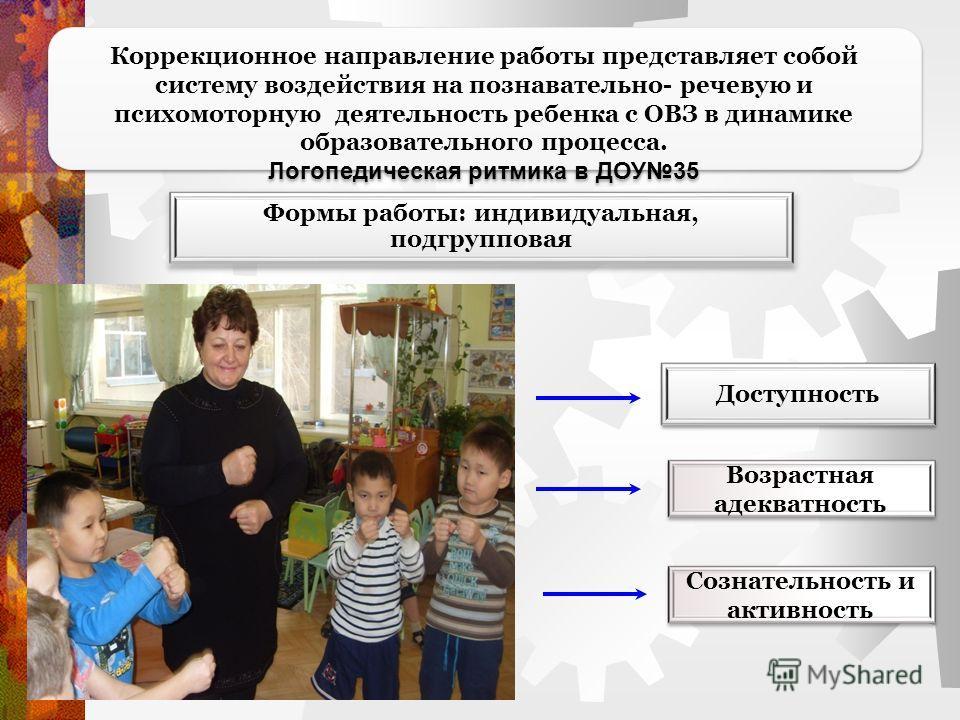Коррекционное направление работы представляет собой систему воздействия на познавательно- речевую и психомоторную деятельность ребенка с ОВЗ в динамике образовательного процесса. Логопедическая ритмика в ДОУ35 Формы работы: индивидуальная, подгруппов