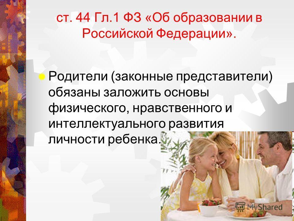 ст. 44 Гл.1 ФЗ «Об образовании в Российской Федерации». Родители (законные представители) обязаны заложить основы физического, нравственного и интеллектуального развития личности ребенка.