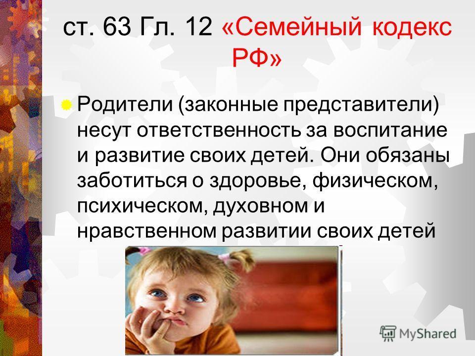 ст. 63 Гл. 12 «Семейный кодекс РФ» Родители (законные представители) несут ответственность за воспитание и развитие своих детей. Они обязаны заботиться о здоровье, физическом, психическом, духовном и нравственном развитии своих детей