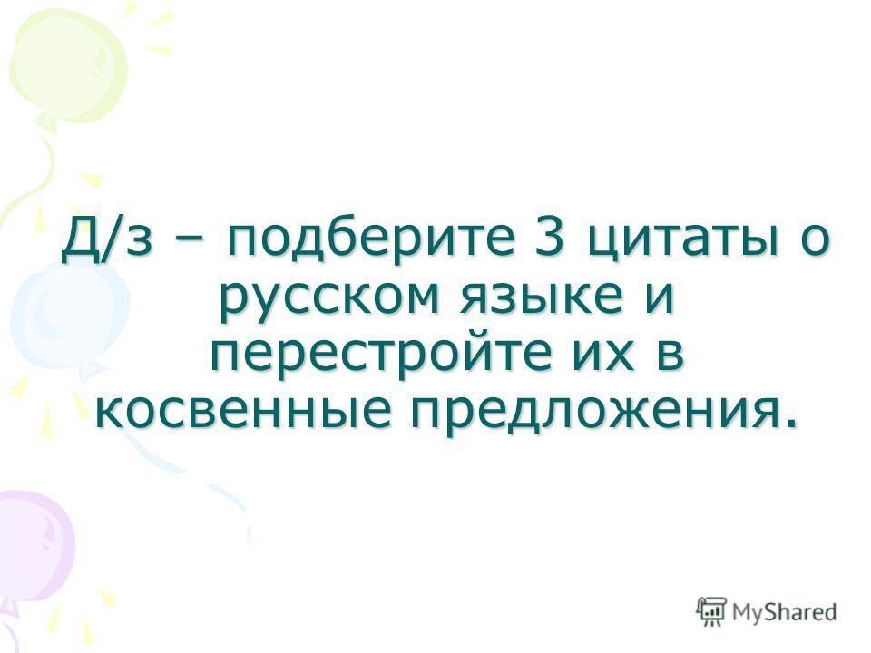 Д/з – подберите 3 цитаты о русском языке и перестройте их в косвенные предложения.