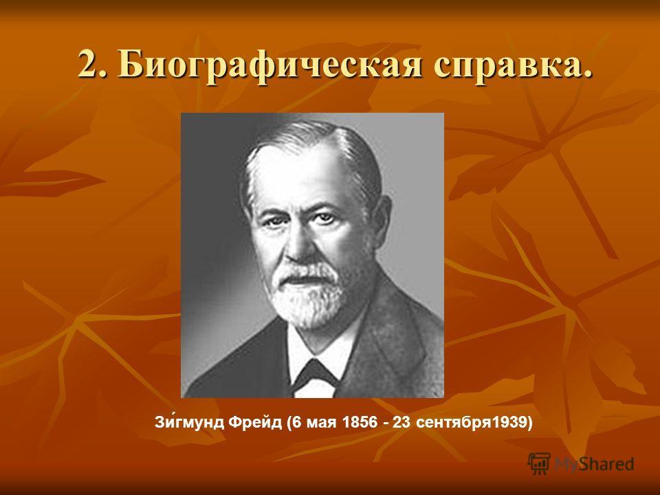 2. Биографическая справка. 2. Биографическая справка. Зи́гмунд Фрейд (6 мая 1856 - 23 сентября 1939)
