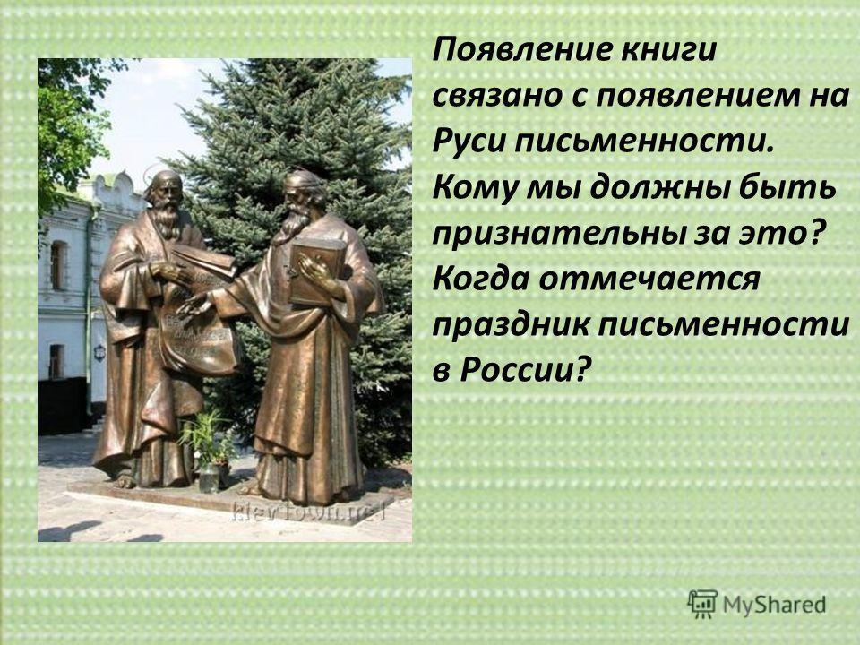 Появление книги связано с появлением на Руси письменности. Кому мы должны быть признательны за это? Когда отмечается праздник письменности в России?