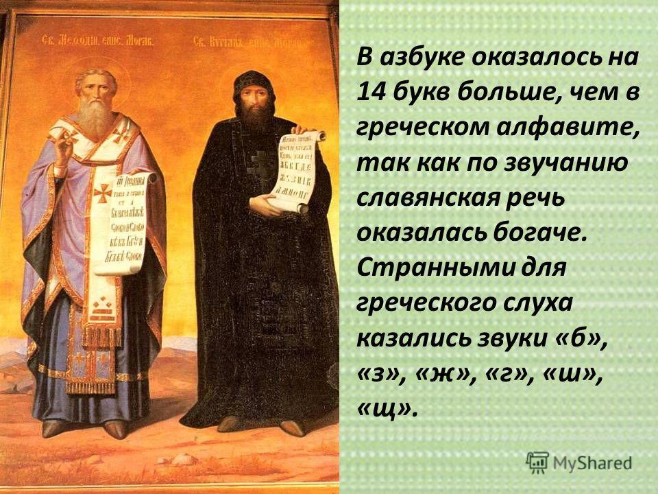 В азбуке оказалось на 14 букв больше, чем в греческом алфавите, так как по звучанию славянская речь оказалась богаче. Странными для греческого слуха казались звуки «б», «з», «ж», «г», «ш», «щ».