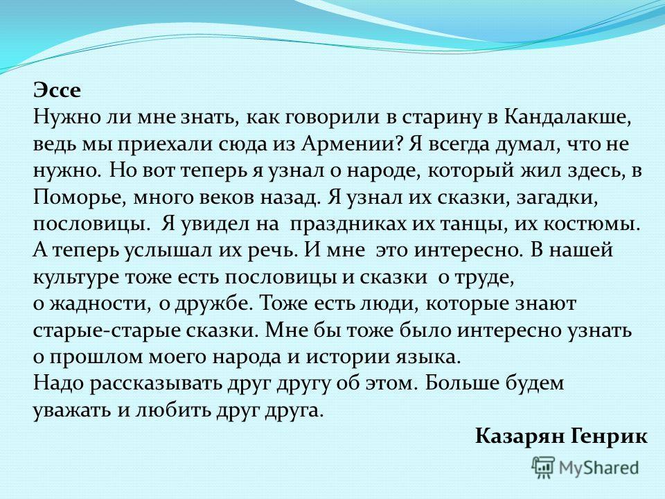 Эссе Нужно ли мне знать, как говорили в старину в Кандалакше, ведь мы приехали сюда из Армении? Я всегда думал, что не нужно. Но вот теперь я узнал о народе, который жил здесь, в Поморье, много веков назад. Я узнал их сказки, загадки, пословицы. Я ув