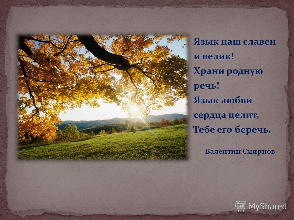 Язык наш славен и велик! Храни родную речь! Язык любви сердца целит, Тебе его беречь. Валентин Смирнов
