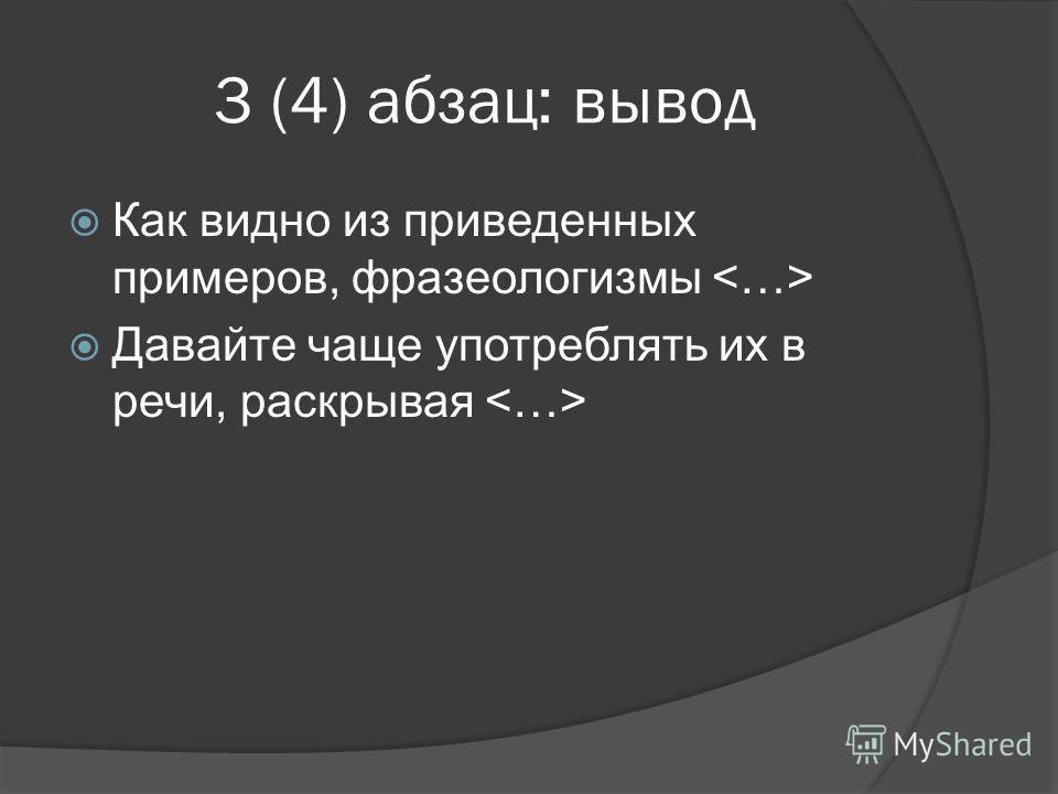 3 (4) абзац: вывод Как видно из приведенных примеров, фразеологизмы Давайте чаще употреблять их в речи, раскрывая