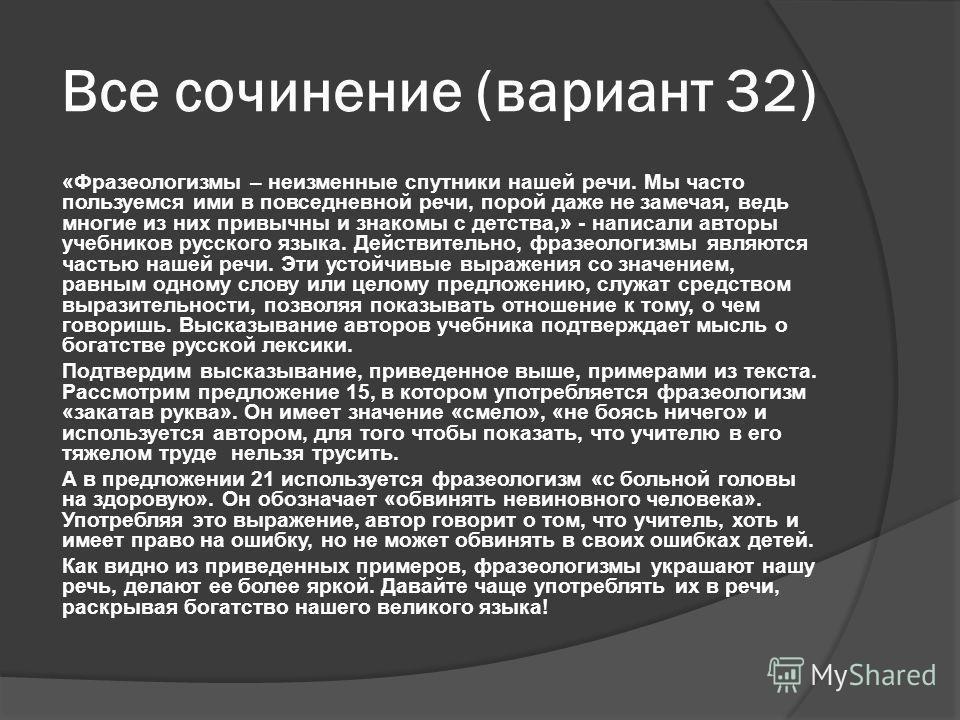 Все сочинение (вариант 32) «Фразеологизмы – неизменные спутники нашей речи. Мы часто пользуемся ими в повседневной речи, порой даже не замечая, ведь многие из них привычны и знакомы с детства,» - написали авторы учебников русского языка. Действительн