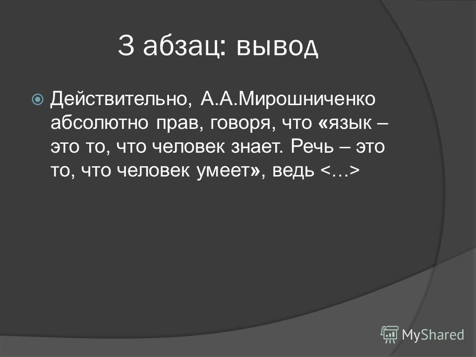 3 абзац: вывод Действительно, А.А.Мирошниченко абсолютно прав, говоря, что «язык – это то, что человек знает. Речь – это то, что человек умеет», ведь