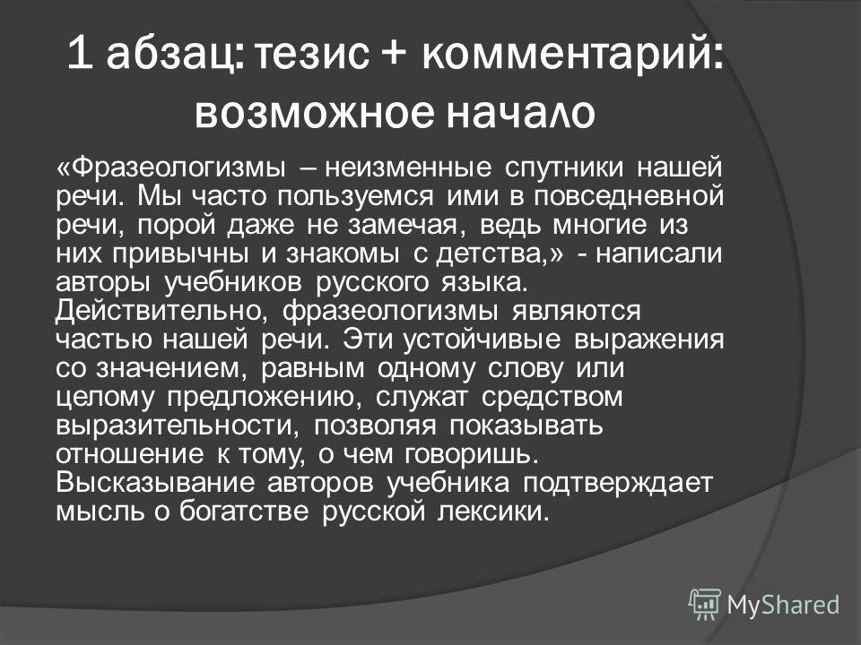 1 абзац: тезис + комментарий: возможное начало «Фразеологизмы – неизменные спутники нашей речи. Мы часто пользуемся ими в повседневной речи, порой даже не замечая, ведь многие из них привычны и знакомы с детства,» - написали авторы учебников русского