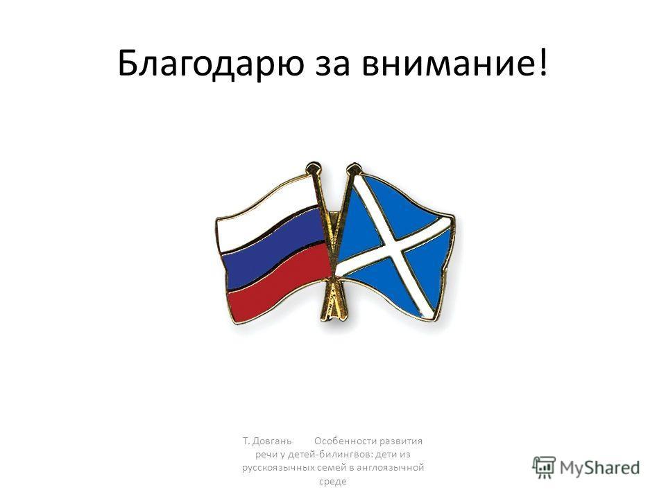 Благодарю за внимание! Т. Довгань Особенности развития речи у детей-билингвов: дети из русскоязычных семей в англоязычной среде
