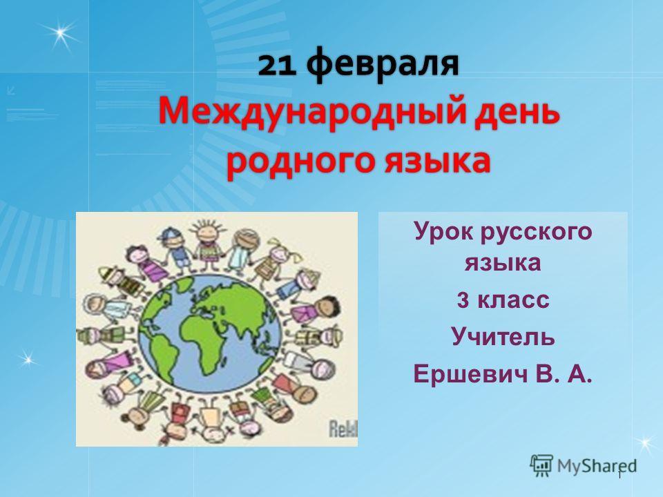 21 февраля Международный день родного языка Урок русского языка 3 класс Учитель Ершевич В. А. 1