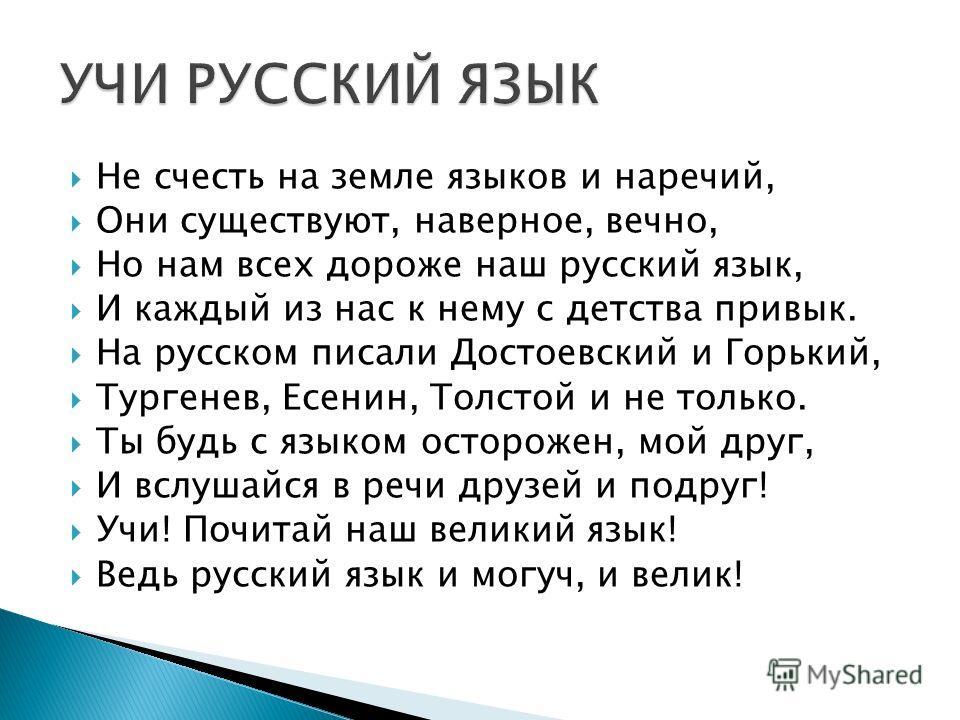 Не счесть на земле языков и наречий, Они существуют, наверное, вечно, Но нам всех дороже наш русский язык, И каждый из нас к нему с детства привык. На русском писали Достоевский и Горький, Тургенев, Есенин, Толстой и не только. Ты будь с языком остор
