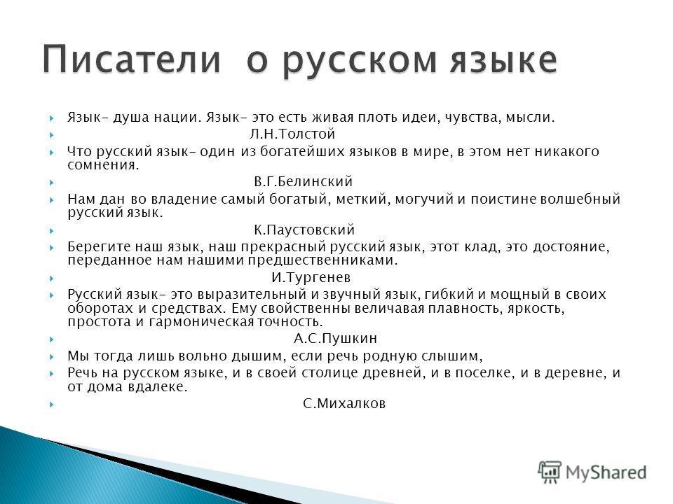 Язык- душа нации. Язык- это есть живая плоть идеи, чувства, мысли. Л.Н.Толстой Что русский язык- один из богатейших языков в мире, в этом нет никакого сомнения. В.Г.Белинский Нам дан во владение самый богатый, меткий, могучий и поистине волшебный рус